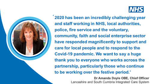 2020 has been an incredibly challenging year and staff working in NHS, local authorities, police, fire service and the voluntary, community, faith and social enterprise sector have responded magnificently to support and care for local people and to respond to the Covid-19 pandemic. We want to say a huge thank you to everyone who works across the partnership, particularly those who continue to be working over the festive period. Dr Amanda Doyle OBE, Chief Officer, Lancashire and South Cumbria Integrated Care System.